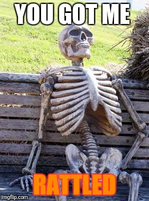Waiting Skeleton Meme | YOU GOT ME RATTLED | image tagged in memes,waiting skeleton | made w/ Imgflip meme maker