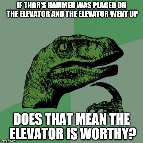 Super hero week | IF THOR'S HAMMER WAS PLACED ON THE ELEVATOR AND THE ELEVATOR WENT UP DOES THAT MEAN THE ELEVATOR IS WORTHY? | image tagged in memes,philosoraptor,superhero week | made w/ Imgflip meme maker
