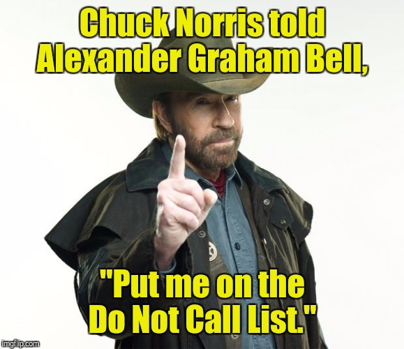 "Chuck Norris told Alexander Graham Bell, ""Put me on the Do Not Call List."" 