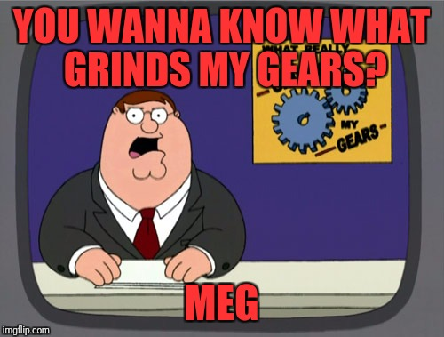 Peter Griffin News Meme | YOU WANNA KNOW WHAT GRINDS MY GEARS? MEG | image tagged in memes,peter griffin news | made w/ Imgflip meme maker