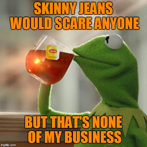 But Thats None Of My Business Meme | SKINNY JEANS WOULD SCARE ANYONE BUT THAT'S NONE OF MY BUSINESS | image tagged in memes,but thats none of my business,kermit the frog | made w/ Imgflip meme maker