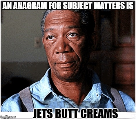 Hi | AN ANAGRAM FOR SUBJECT MATTERS IS JETS BUTT CREAMS | image tagged in hi | made w/ Imgflip meme maker