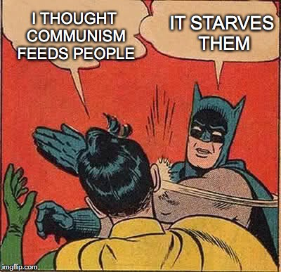 Batman Slapping Robin Meme | I THOUGHT COMMUNISM FEEDS PEOPLE IT STARVES THEM | image tagged in memes,batman slapping robin | made w/ Imgflip meme maker