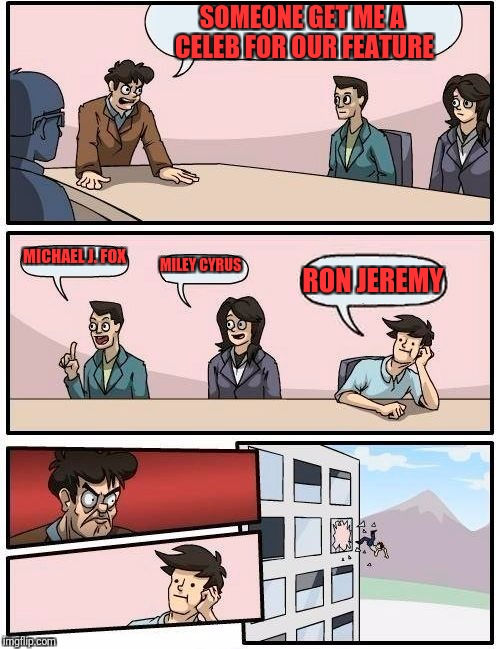 Boardroom Meeting Suggestion Meme | SOMEONE GET ME A CELEB FOR OUR FEATURE MICHAEL J. FOX MILEY CYRUS RON JEREMY | image tagged in memes,boardroom meeting suggestion | made w/ Imgflip meme maker