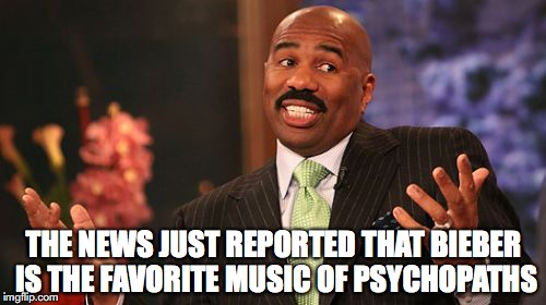 Steve Harvey Meme | THE NEWS JUST REPORTED THAT BIEBER IS THE FAVORITE MUSIC OF PSYCHOPATHS | image tagged in memes,steve harvey | made w/ Imgflip meme maker