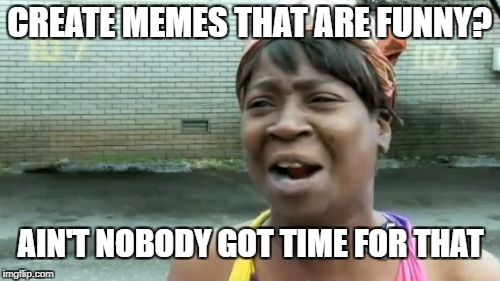 Aint Nobody Got Time For That Meme | CREATE MEMES THAT ARE FUNNY? AIN'T NOBODY GOT TIME FOR THAT | image tagged in memes,aint nobody got time for that | made w/ Imgflip meme maker