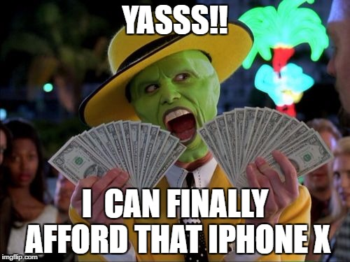 Money Money |  YASSS!! I  CAN FINALLY AFFORD THAT IPHONE X | image tagged in memes,money money | made w/ Imgflip meme maker