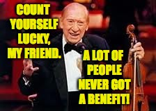 COUNT YOURSELF LUCKY, MY FRIEND. A LOT OF PEOPLE NEVER GOT A BENEFIT! | made w/ Imgflip meme maker