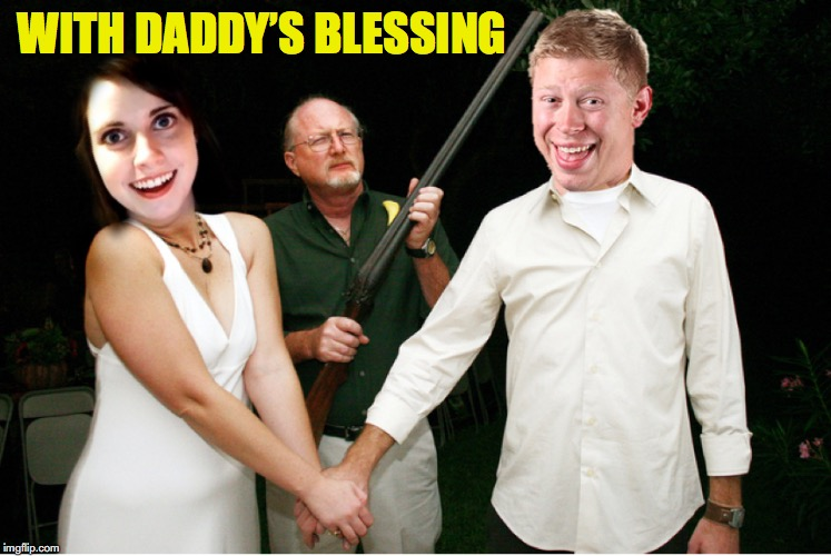 Forever One... |  WITH DADDY'S BLESSING | image tagged in overly attached girlfriend,bad luck brian,wedding,shotgun | made w/ Imgflip meme maker
