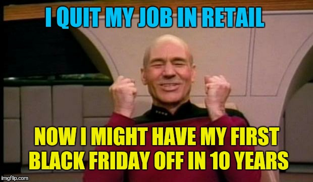 I QUIT MY JOB IN RETAIL NOW I MIGHT HAVE MY FIRST BLACK FRIDAY OFF IN 10 YEARS | made w/ Imgflip meme maker