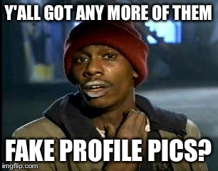 Y'all Got Any More Of That Meme | Y'ALL GOT ANY MORE OF THEM FAKE PROFILE PICS? | image tagged in memes,yall got any more of | made w/ Imgflip meme maker