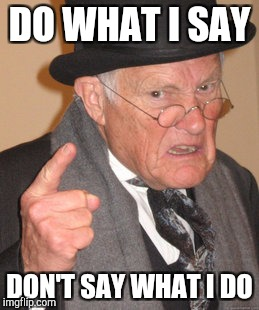 Back In My Day Meme | DO WHAT I SAY DON'T SAY WHAT I DO | image tagged in memes,back in my day | made w/ Imgflip meme maker