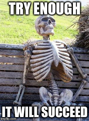 Waiting Skeleton Meme | TRY ENOUGH IT WILL SUCCEED | image tagged in memes,waiting skeleton | made w/ Imgflip meme maker