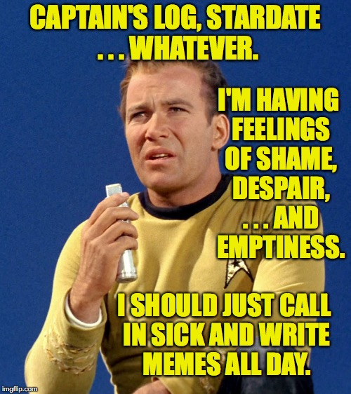 Thursday is Mental Health Day! | CAPTAIN'S LOG, STARDATE . . . WHATEVER. I'M HAVING FEELINGS OF SHAME, DESPAIR, . . . AND EMPTINESS. I SHOULD JUST CALL IN SICK AND WRITE MEM | image tagged in captain kirk,memes | made w/ Imgflip meme maker