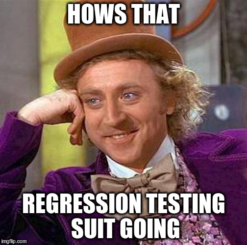 Creepy Condescending Wonka Meme | HOWS THAT REGRESSION TESTING SUIT GOING | image tagged in memes,creepy condescending wonka | made w/ Imgflip meme maker