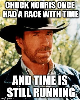 Chuck Norris Meme | CHUCK NORRIS ONCE HAD A RACE WITH TIME AND TIME IS STILL RUNNING | image tagged in memes,chuck norris | made w/ Imgflip meme maker