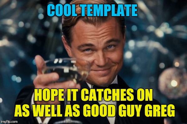 Leonardo Dicaprio Cheers Meme | COOL TEMPLATE HOPE IT CATCHES ON AS WELL AS GOOD GUY GREG | image tagged in memes,leonardo dicaprio cheers | made w/ Imgflip meme maker