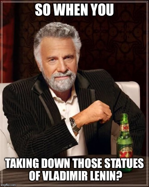 The Most Interesting Man In The World Meme | SO WHEN YOU TAKING DOWN THOSE STATUES OF VLADIMIR LENIN? | image tagged in memes,the most interesting man in the world | made w/ Imgflip meme maker