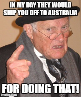 Back In My Day Meme | IN MY DAY THEY WOULD SHIP YOU OFF TO AUSTRALIA FOR DOING THAT! | image tagged in memes,back in my day | made w/ Imgflip meme maker