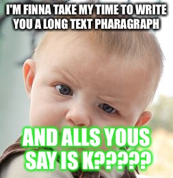 Skeptical Baby Meme | I'M FINNA TAKE MY TIME TO WRITE YOU A LONG TEXT PHARAGRAPH AND ALLS YOUS SAY IS K????? | image tagged in memes,skeptical baby | made w/ Imgflip meme maker