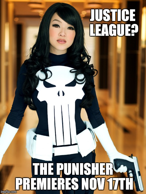 Justice League might be OK, but The Punisher is going to be BA - Superhero Week - A Pipe_Picasso and Madolite event | JUSTICE LEAGUE? THE PUNISHER PREMIERES NOV 17TH | image tagged in superhero week,pipe_picasso,madolite,punisher,justice league | made w/ Imgflip meme maker