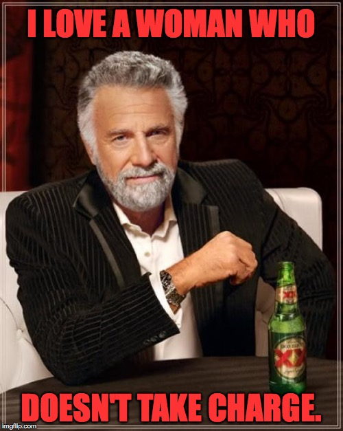 The Most Interesting Man In The World Meme | I LOVE A WOMAN WHO DOESN'T TAKE CHARGE. | image tagged in memes,the most interesting man in the world | made w/ Imgflip meme maker