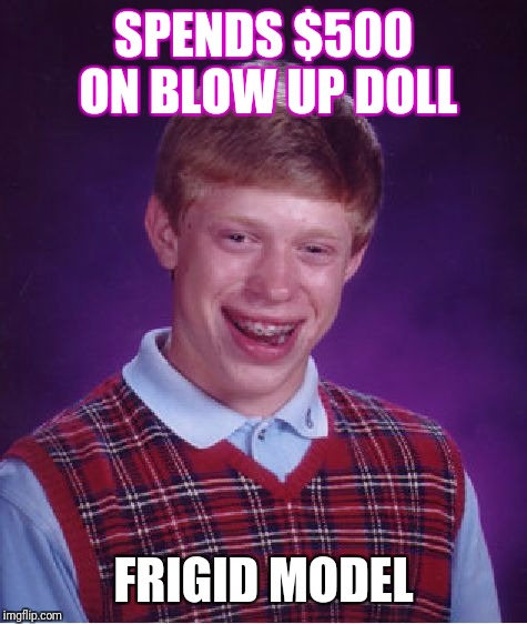 Bad Luck Brian Meme | SPENDS $500 ON BLOW UP DOLL FRIGID MODEL | image tagged in memes,bad luck brian | made w/ Imgflip meme maker
