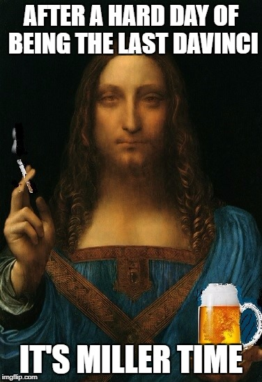 The last Davinci | AFTER A HARD DAY OF BEING THE LAST DAVINCI IT'S MILLER TIME | image tagged in davinchi,beer | made w/ Imgflip meme maker