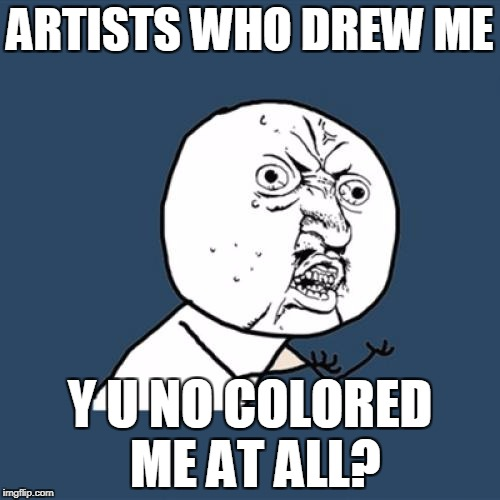 Y U No Meme | ARTISTS WHO DREW ME Y U NO COLORED ME AT ALL? | image tagged in memes,y u no | made w/ Imgflip meme maker