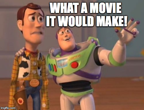 X, X Everywhere Meme | WHAT A MOVIE IT WOULD MAKE! | image tagged in memes,x,x everywhere,x x everywhere | made w/ Imgflip meme maker