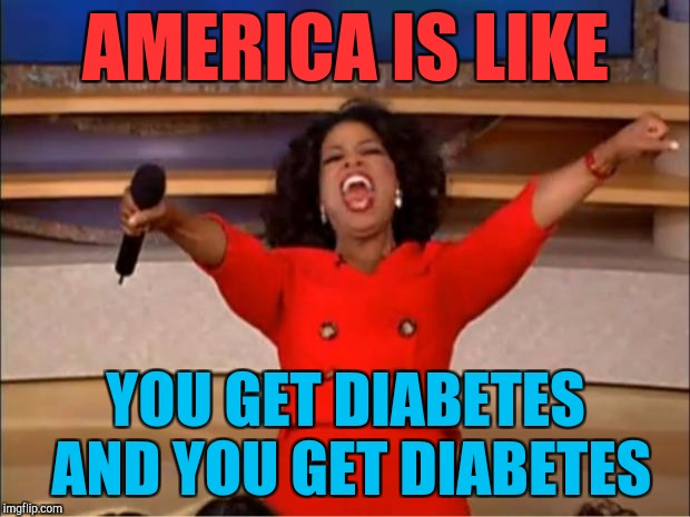 America | AMERICA IS LIKE YOU GET DIABETES AND YOU GET DIABETES | image tagged in memes,oprah you get a | made w/ Imgflip meme maker