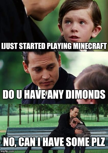 Finding Neverland Meme | IJUST STARTED PLAYING MINECRAFT DO U HAVE ANY DIMONDS NO, CAN I HAVE SOME PLZ | image tagged in memes,finding neverland | made w/ Imgflip meme maker
