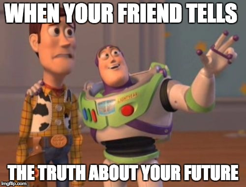 X, X Everywhere Meme | WHEN YOUR FRIEND TELLS THE TRUTH ABOUT YOUR FUTURE | image tagged in memes,x x everywhere | made w/ Imgflip meme maker
