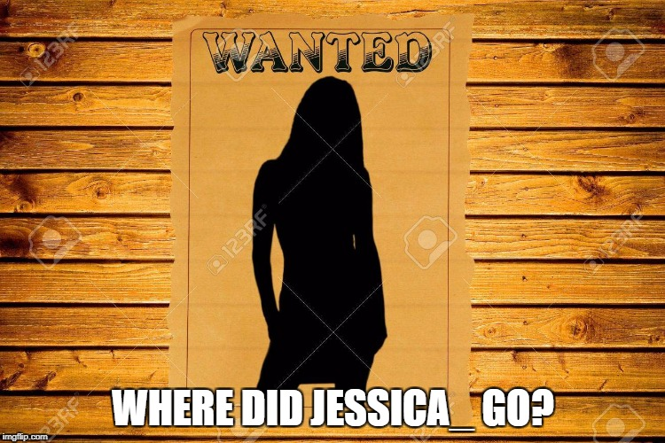 She just disapeared from one day to another! | WHERE DID JESSICA_ GO? | image tagged in meme,come back,jessica_,wanted | made w/ Imgflip meme maker
