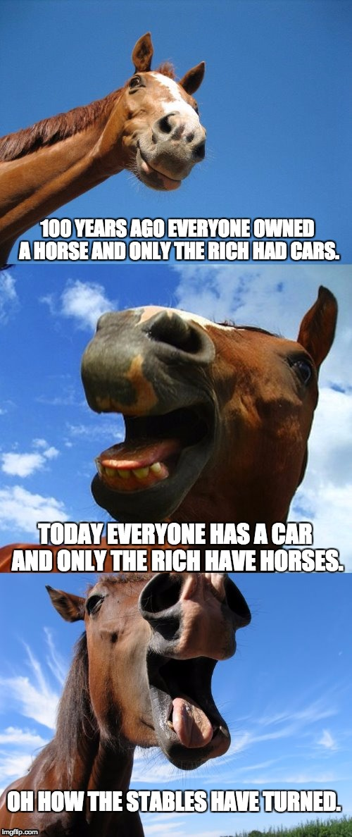 Just Horsing Around | 100 YEARS AGO EVERYONE OWNED A HORSE AND ONLY THE RICH HAD CARS. TODAY EVERYONE HAS A CAR AND ONLY THE RICH HAVE HORSES. OH HOW THE STABLES  | image tagged in just horsing around | made w/ Imgflip meme maker