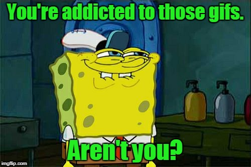 Dont You Squidward Meme | You're addicted to those gifs. Aren't you? | image tagged in memes,dont you squidward | made w/ Imgflip meme maker