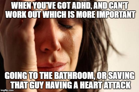 First World Problems Meme | WHEN YOU'VE GOT ADHD, AND CAN'T WORK OUT WHICH IS MORE IMPORTANT GOING TO THE BATHROOM, OR SAVING THAT GUY HAVING A HEART ATTACK | image tagged in memes,first world problems | made w/ Imgflip meme maker