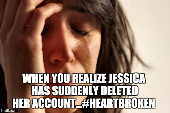 So very sad Jessica has suddenly gone missing...I hope she's ok, and hoping she returns at some point. #brokenheart :( | WHEN YOU REALIZE JESSICA HAS SUDDENLY DELETED HER ACCOUNT...#HEARTBROKEN | image tagged in memes,first world problems,jessica_,jbmemegeek | made w/ Imgflip meme maker