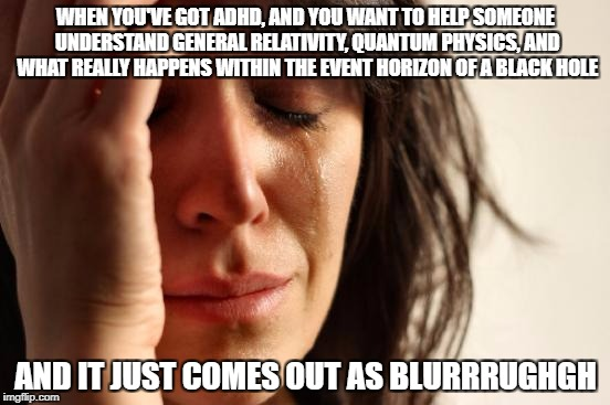 First World Problems Meme | WHEN YOU'VE GOT ADHD, AND YOU WANT TO HELP SOMEONE UNDERSTAND GENERAL RELATIVITY, QUANTUM PHYSICS, AND WHAT REALLY HAPPENS WITHIN THE EVENT  | image tagged in memes,first world problems | made w/ Imgflip meme maker