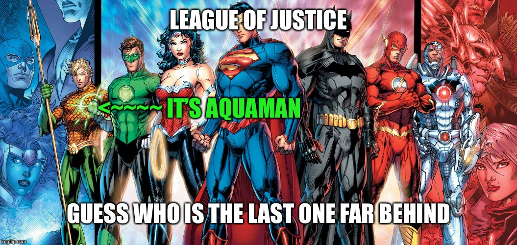 Aquaman rly sucks... Superhero week, a Pipe_Picasso and Madolite event Nov 12-18 | LEAGUE OF JUSTICE GUESS WHO IS THE LAST ONE FAR BEHIND <~~~~ IT'S AQUAMAN | image tagged in league of justice,superhero week | made w/ Imgflip meme maker