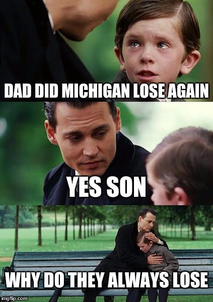 Finding Neverland Meme | DAD DID MICHIGAN LOSE AGAIN YES SON WHY DO THEY ALWAYS LOSE | image tagged in memes,finding neverland | made w/ Imgflip meme maker