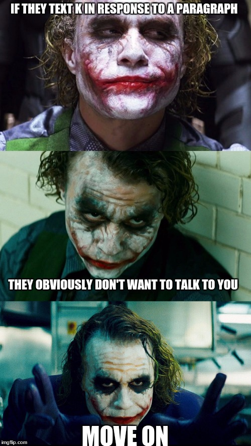 joker | IF THEY TEXT K IN RESPONSE TO A PARAGRAPH MOVE ON THEY OBVIOUSLY DON'T WANT TO TALK TO YOU | image tagged in joker | made w/ Imgflip meme maker