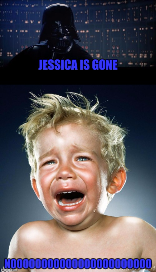 Hope you're okay, an you come back! Will miss you very much if you don't :( | JESSICA IS GONE NOOOOOOOOOOOOOOOOOOOOOOO | image tagged in memes,jessica | made w/ Imgflip meme maker
