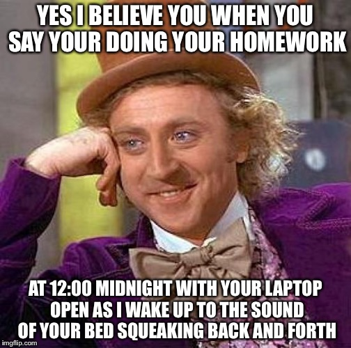 Totally believe you. IsayIsay nsfw meme week. | YES I BELIEVE YOU WHEN YOU SAY YOUR DOING YOUR HOMEWORK AT 12:00 MIDNIGHT WITH YOUR LAPTOP OPEN AS I WAKE UP TO THE SOUND OF YOUR BED SQUEAK | image tagged in memes,creepy condescending wonka,nsfw week,stop reading the tags,my gosh thats it go away | made w/ Imgflip meme maker