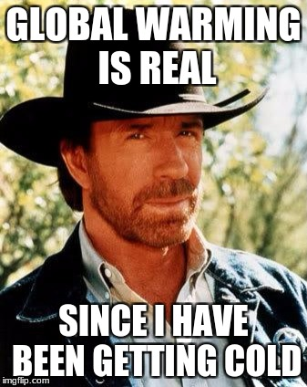 Chuck Norris Meme | GLOBAL WARMING IS REAL SINCE I HAVE BEEN GETTING COLD | image tagged in memes,chuck norris | made w/ Imgflip meme maker