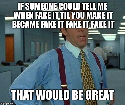 That Would Be Great Meme | IF SOMEONE COULD TELL ME WHEN FAKE IT TIL YOU MAKE IT BECAME FAKE IT FAKE IT FAKE IT THAT WOULD BE GREAT | image tagged in memes,that would be great | made w/ Imgflip meme maker