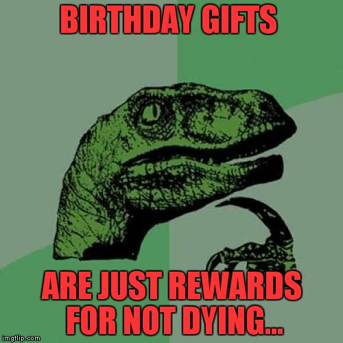 Philosoraptor Meme | BIRTHDAY GIFTS ARE JUST REWARDS FOR NOT DYING... | image tagged in memes,philosoraptor | made w/ Imgflip meme maker