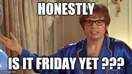 Austin Powers Honestly Meme | HONESTLY IS IT FRIDAY YET ??? | image tagged in memes,austin powers honestly | made w/ Imgflip meme maker