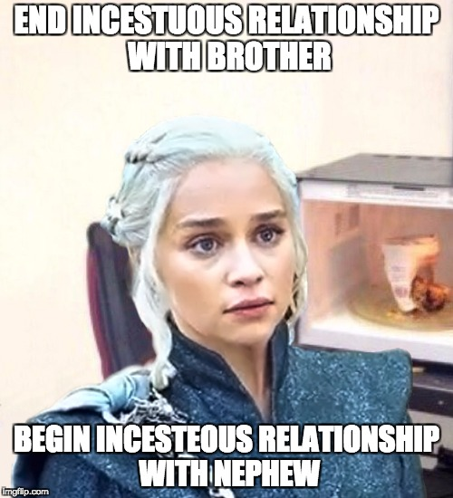 END INCESTUOUS RELATIONSHIP WITH BROTHER BEGIN INCESTEOUS RELATIONSHIP WITH NEPHEW | image tagged in minor mistake mother of dragons,AdviceAnimals | made w/ Imgflip meme maker