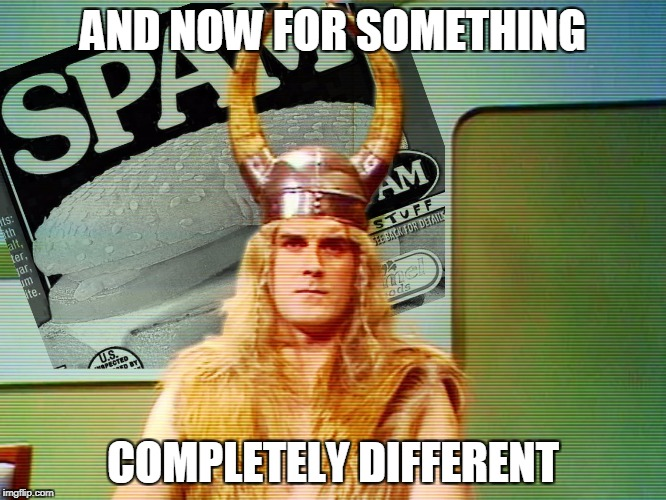 Monty Python Spam | AND NOW FOR SOMETHING COMPLETELY DIFFERENT | image tagged in monty python spam | made w/ Imgflip meme maker